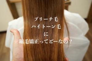 【超解説!】ブリーチ毛・ハイトーン毛に縮毛矯正はできる? チリチリ?ビビリ毛?・リスク・傷み・順番は?